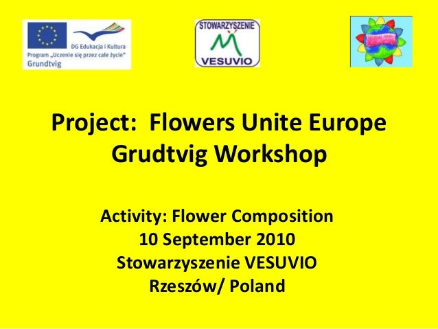 Project: Flowers Unite Europe Grudtvig Workshop Activity: Flower Composition 10 September 2010 Stowarzyszenie VESUVIO Rzes...