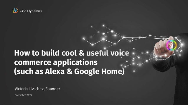 1 How to build cool & useful voice commerce applications (such as Alexa & Google Home) 1 Victoria Livschitz, Founder Decem...