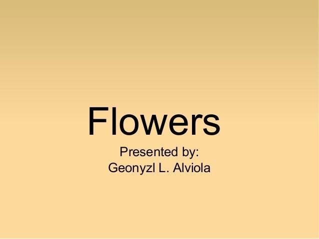 Flowers Presented by: Geonyzl L. Alviola