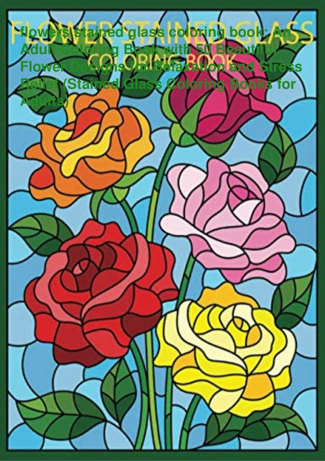 flowers stained glass coloring book: An Adult Coloring Book with 50 Beautiful Flower Designs for Relaxation and Stress Rel...