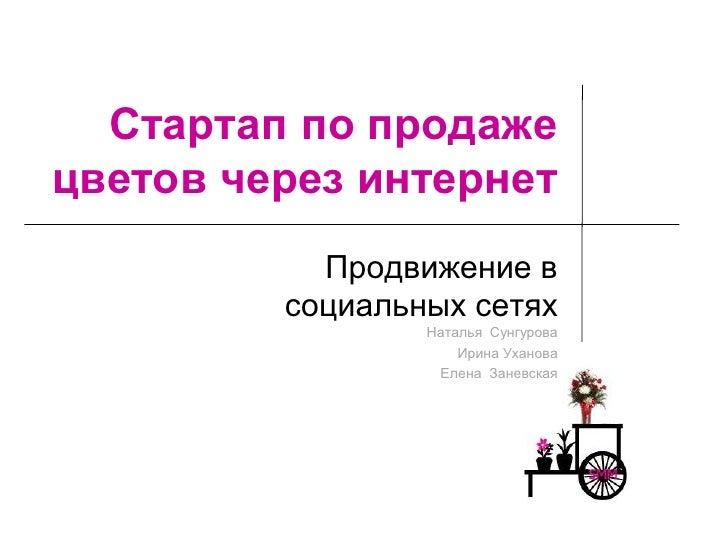 Стартап по продажецветов через интернет           Продвижение в         социальных сетях                 Наталья Сунгурова...