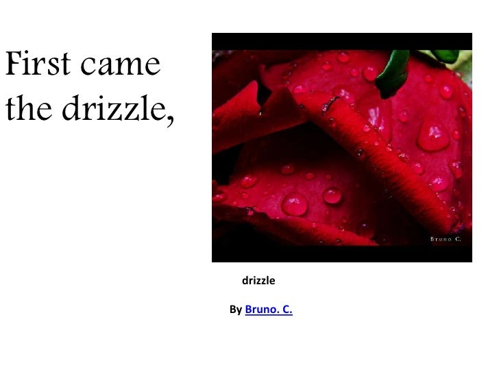 First came the drizzle,<br />drizzle<br />By Bruno. C.<br />