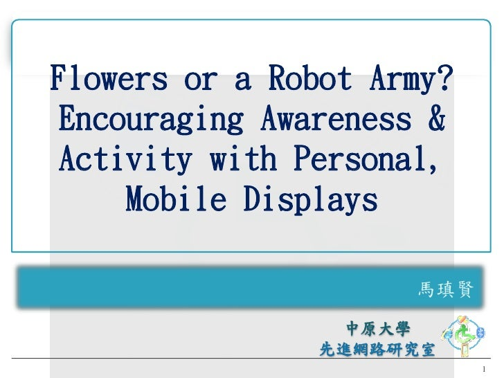 Flowers or a Robot Army?  Encouraging Awareness &  Activity with Personal,      Mobile Displays                       馬瑱賢 ...