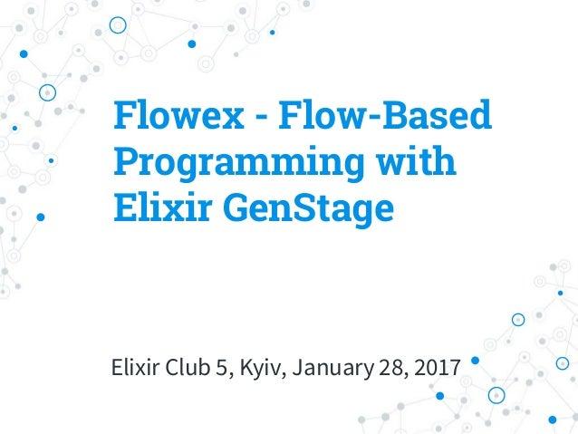 Flowex - Flow-Based Programming with Elixir GenStage Elixir Club 5, Kyiv, January 28, 2017