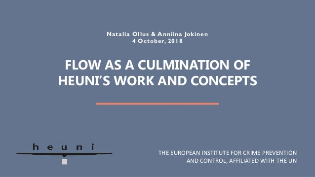 FLOW AS A CULMINATION OF HEUNI'S WORK AND CONCEPTS Natalia Ollus & Anniina Jokinen 4 October, 2018 THE EUROPEAN INSTITUTE ...