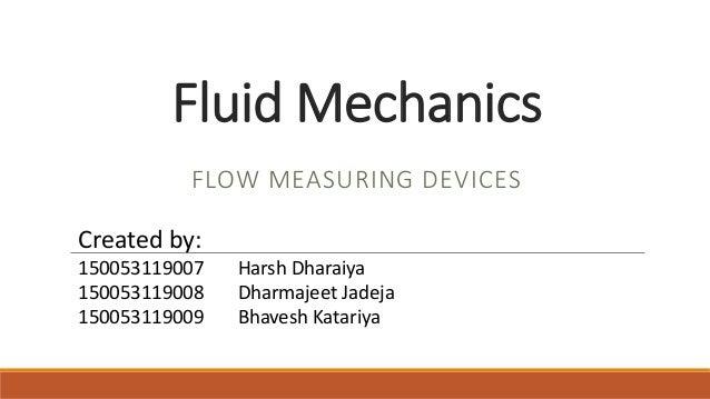 Fluid Mechanics FLOW MEASURING DEVICES Created by: 150053119007 Harsh Dharaiya 150053119008 Dharmajeet Jadeja 150053119009...