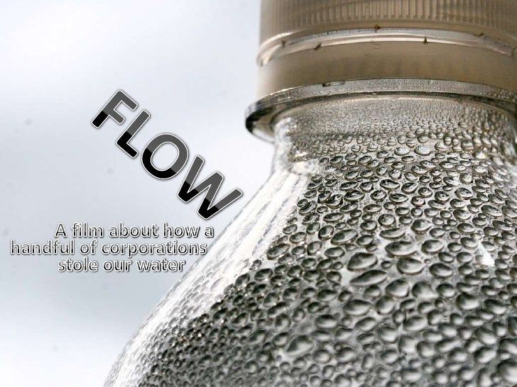 FLOW<br />A film about how a<br /> handful of corporations<br />stole our water<br />