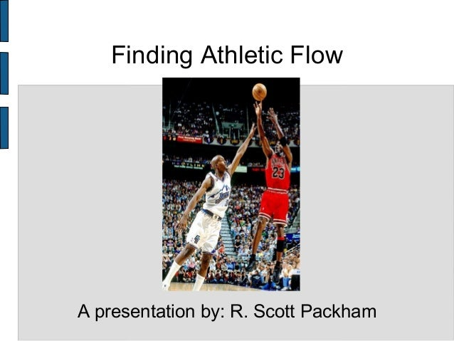 Finding Athletic Flow A presentation by: R. Scott Packham