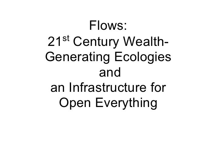 Flows:    st 21 Century Wealth- Generating Ecologies           and  an Infrastructure for   Open Everything