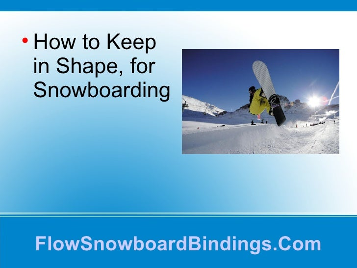 FlowSnowboardBindings.Com <ul><li>How to Keep in Shape, for Snowboarding </li></ul>