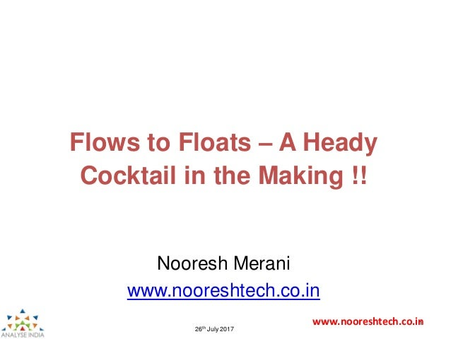www.nooreshtech.co.in1 26th July 2017 Nooresh Merani www.nooreshtech.co.in Flows to Floats – A Heady Cocktail in the Makin...
