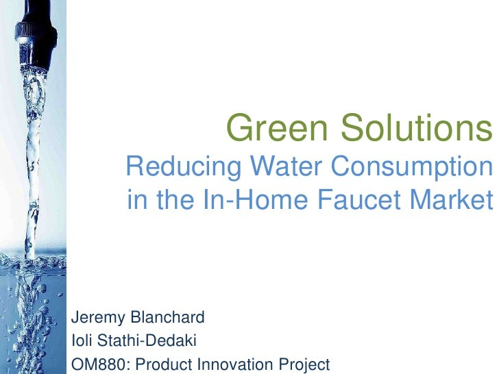 Green SolutionsReducing Water Consumptionin the In-Home Faucet Market<br />Jeremy Blanchard<br />IoliStathi-Dedaki<br />OM...