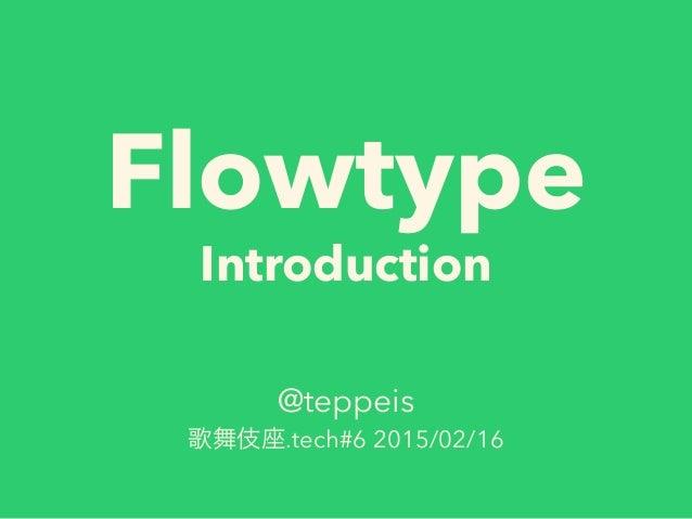 Flowtype Introduction @teppeis 歌舞伎座.tech#6 2015/02/16
