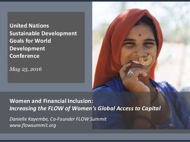 . United Nations Sustainable Development Goals for World Development Conference May 23, 2016 Women and Financial Inclusion...