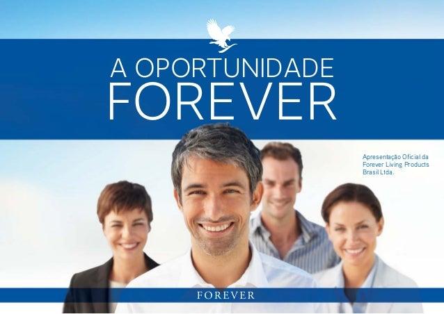 A oportunidade  forever Apresentação Oficial da Forever Living Products Brasil Ltda.