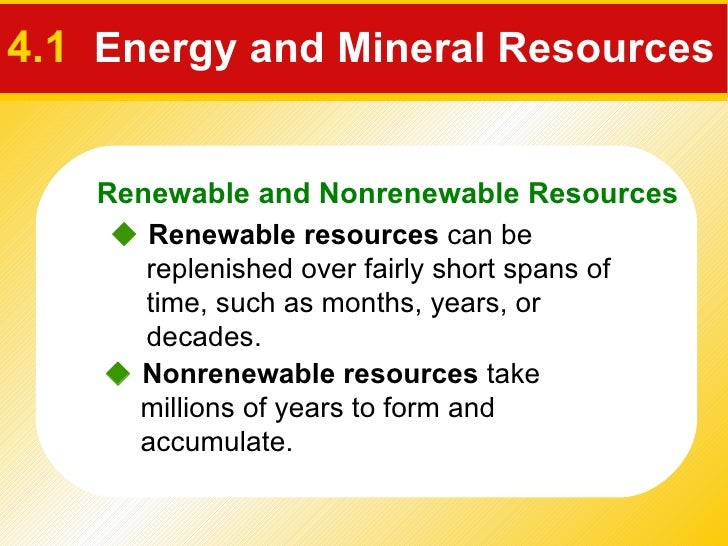 4.1   Energy and Mineral Resources    Renewable resources  can be replenished over fairly short spans of time, such as mo...