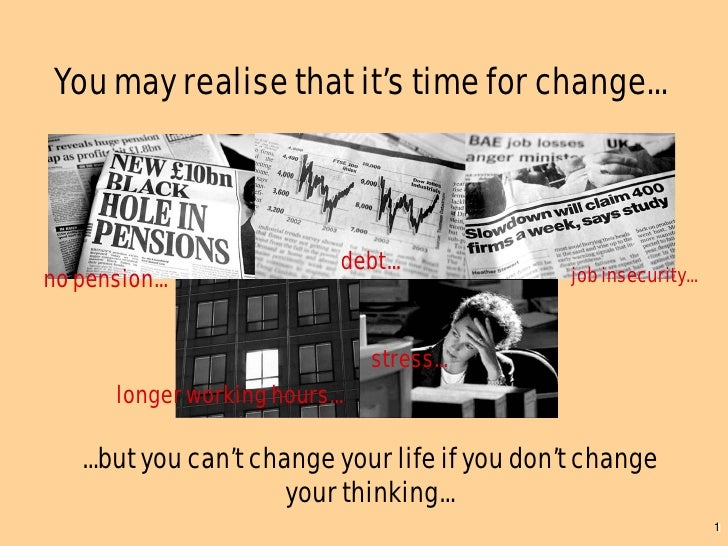 You may realise that it's time for change...                                debt... no pension...                        ...