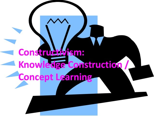 Constructivism:Knowledge Construction /Concept Learning