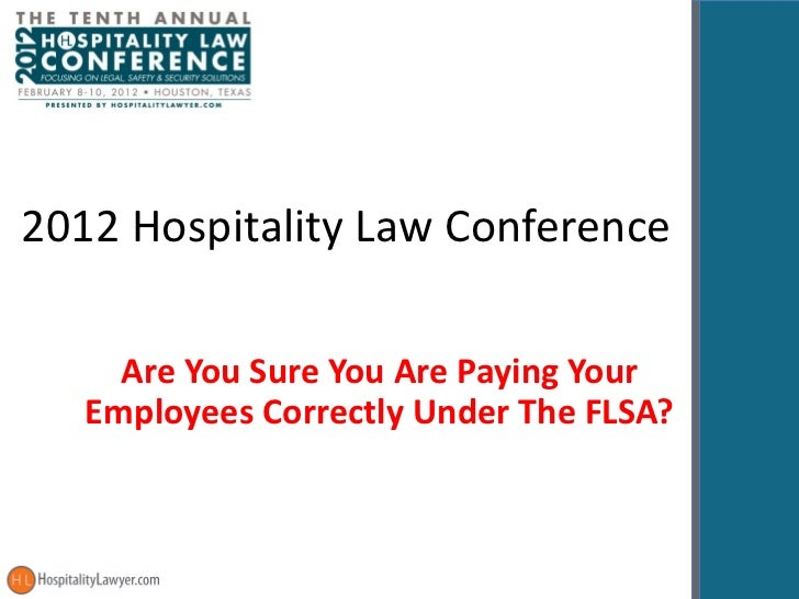 2012 Hospitality Law Conference Are You Sure You Are Paying Your Employees Correctly Under The FLSA?