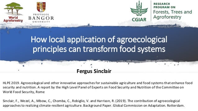 How local application of agroecological principles can transform food systems Fergus Sinclair HLPE 2019. Agroecological an...