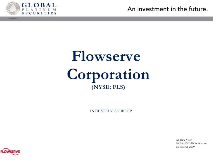 Flowserve  Corporation (NYSE:  FLS ) INDUSTRIALS  GROUP Andrew Yoon 2009 GPS Fall Conference October 2, 2009