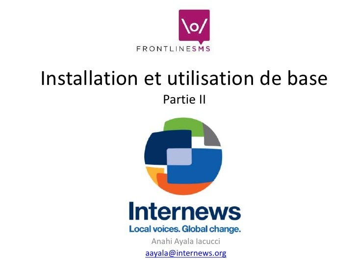 Installation et utilisation de base                Partie II             Anahi Ayala Iacucci            aayala@internews.org