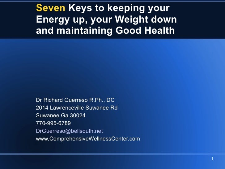 Seven   Keys to keeping your  Energy up, your Weight down and maintaining Good Health Dr Richard Guerreso R.Ph., DC  2014 ...
