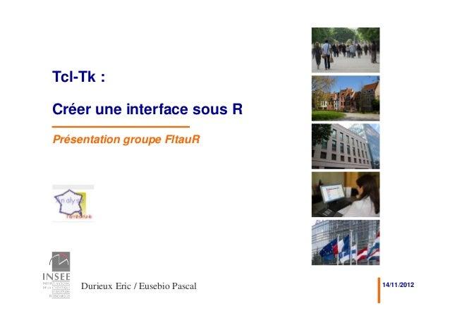 Tcl-Tk :Créer une interface sous RPrésentation groupe FltauR     Durieux Eric / Eusebio Pascal   14/11/2012