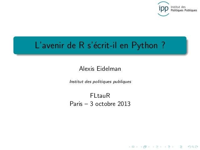 L'avenir de R s'´ecrit-il en Python ? Alexis Eidelman Institut des politiques publiques FLtauR Paris – 3 octobre 2013