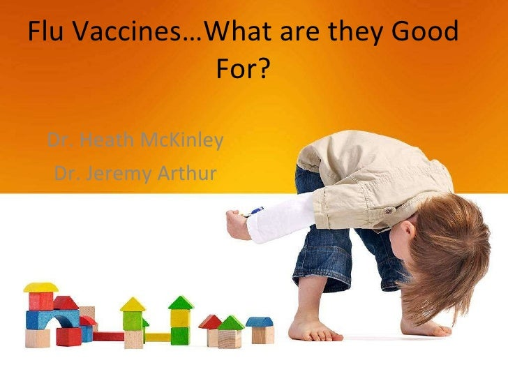 Flu Vaccines…What are they Good For? Dr. Heath McKinley Dr. Jeremy Arthur
