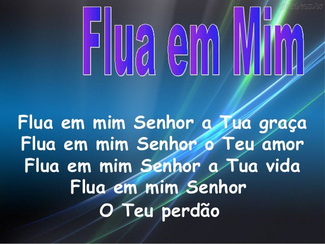 Flua em mim Senhor a Tua graçaFlua em mim Senhor o Teu amor Flua em mim Senhor a Tua vida      Flua em mim Senhor         ...