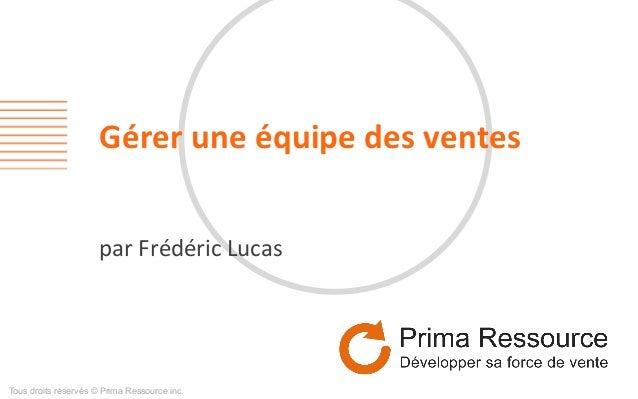 Gérer  une  équipe  des  ventes   par  Frédéric  Lucas   Tous droits réservés © Prima Ressource inc.