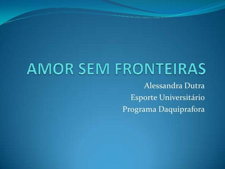 AMOR SEM FRONTEIRAS<br />Alessandra Dutra<br />Esporte Universitário<br />Programa Daquiprafora<br />