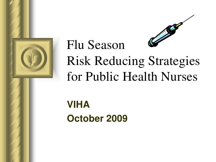 Flu SeasonRisk Reducing Strategies for Public Health Nurses<br />VIHA<br />October 2009<br />This presentation will probab...