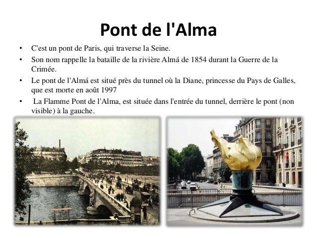 Pont de l'Alma • C'est un pont de Paris, qui traverse la Seine. • Son nom rappelle la bataille de la rivière Almá de 1854 ...