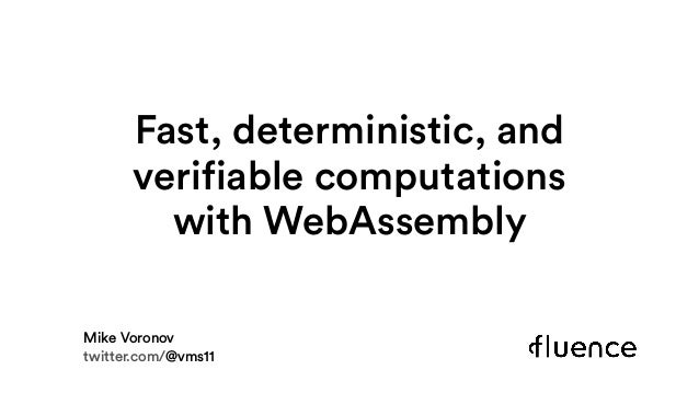 Fast, deterministic, and verifiable computations withWebAssembly Mike Voronov twitter.com/@vms11