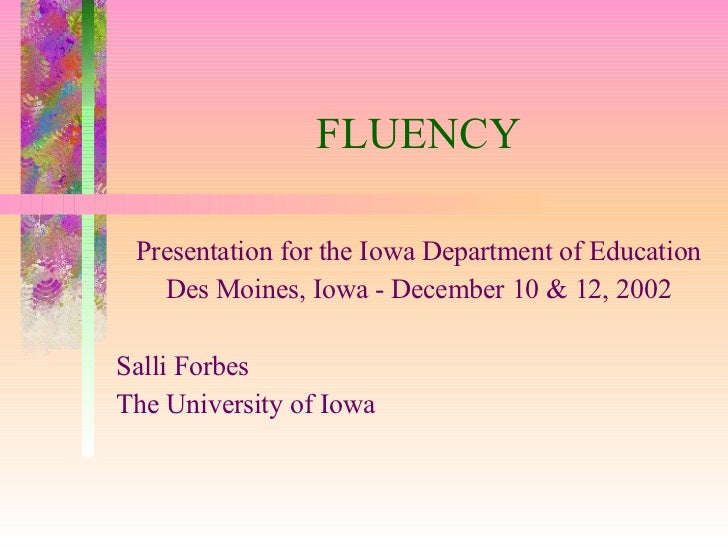 FLUENCY Presentation for the Iowa Department of Education Des Moines, Iowa - December 10 & 12, 2002 Salli Forbes The Unive...