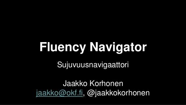 Fluency Navigator Sujuvuusnavigaattori Jaakko Korhonen jaakko@okf.fi, @jaakkokorhonen
