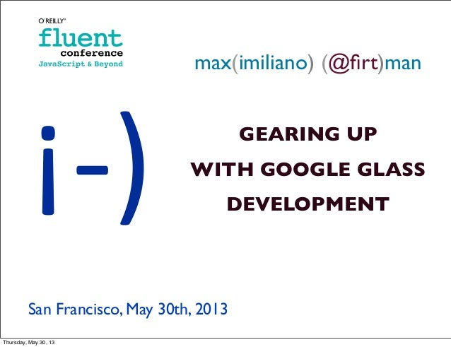 max(imiliano) (@firt)manGEARING UPWITH GOOGLE GLASSDEVELOPMENTSan Francisco, May 30th, 2013¡-­‐)Thursday, May 30, 13