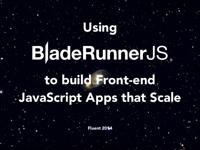 Using ! to build Front-end JavaScript Apps that Scale ! ! Fluent 2014