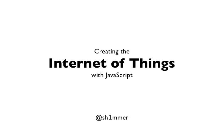 Creating theInternet of Things      with JavaScript       @sh1mmer