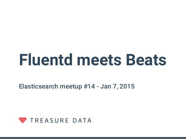 Fluentd meets Beats Elasticsearch meetup #14 - Jan 7, 2015