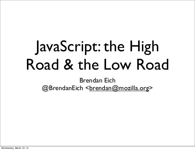JavaScript: the High Road & the Low Road Brendan Eich @BrendanEich <brendan@mozilla.org> Wednesday, March 12, 14