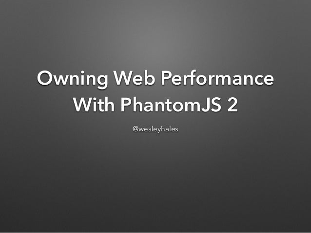 Owning Web Performance With PhantomJS 2 @wesleyhales