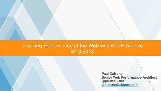 ©2016 AKAMAI | FASTER FORWARDTM Tracking Performance of the Web with HTTP Archive 6/13/2018 Paul Calvano Senior Web Perfor...