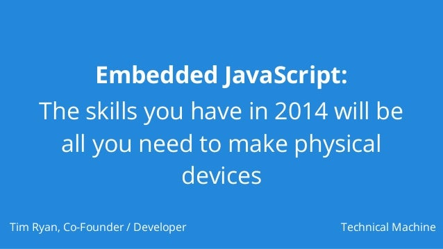 Embedded JavaScript: The skills you have in 2014 will be all you need to make physical devices Tim Ryan, Co-Founder / Deve...