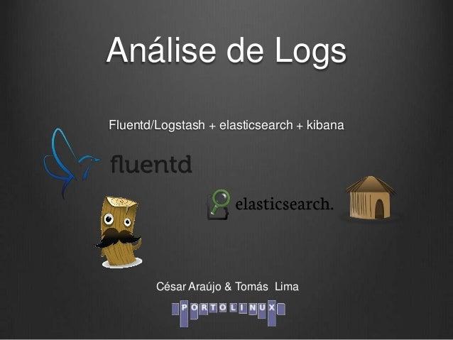 Análise de Logs Fluentd/Logstash + elasticsearch + kibana  César Araújo & Tomás Lima