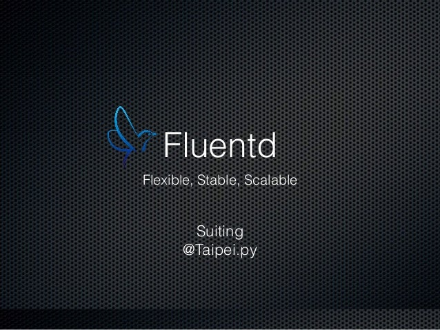 Fluentd Flexible, Stable, Scalable Suiting @Taipei.py