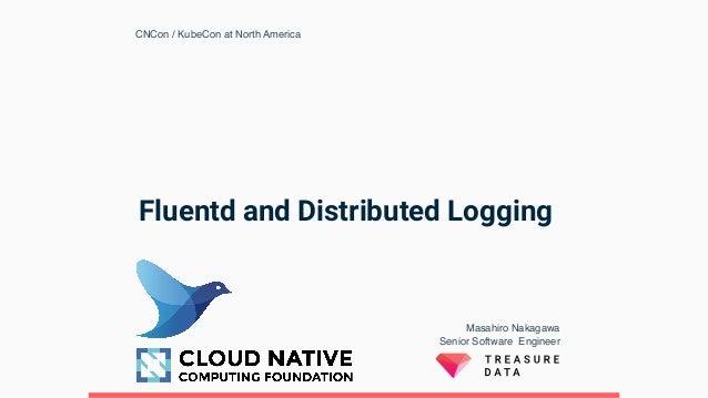Fluentd and Distributed Logging Masahiro Nakagawa Senior Software Engineer  CNCon / KubeCon at North America