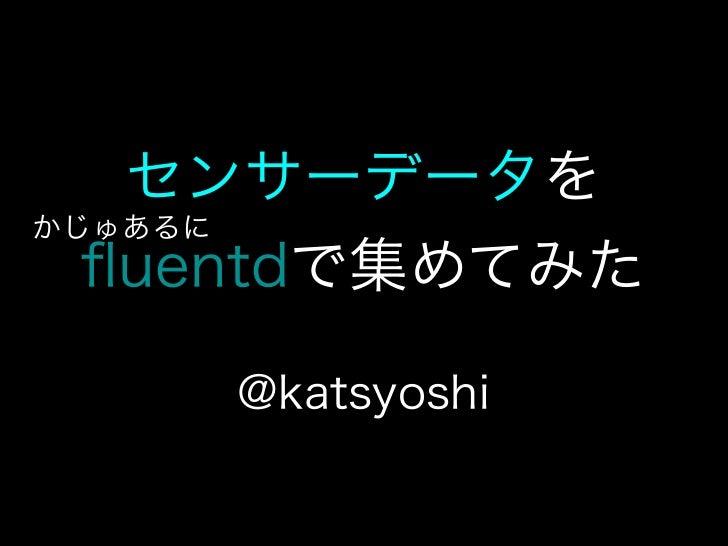 センサーデータをかじゅあるに  fluentdで集めてみた    @katsyoshi